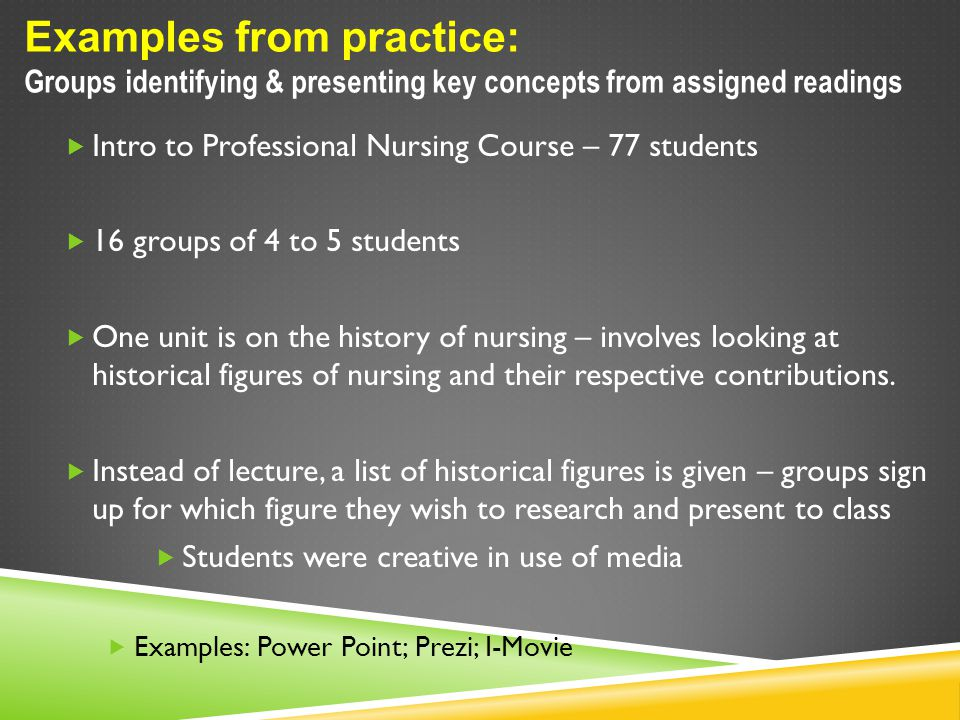 Examples from practice: Groups identifying & presenting key concepts from assigned readings  Intro to Professional Nursing Course – 77 students  16 groups of 4 to 5 students  One unit is on the history of nursing – involves looking at historical figures of nursing and their respective contributions.