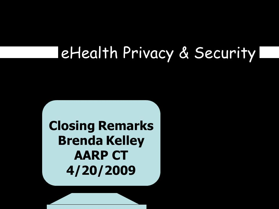 eHealth Privacy & Security Closing Remarks Brenda Kelley AARP CT 4/20/2009