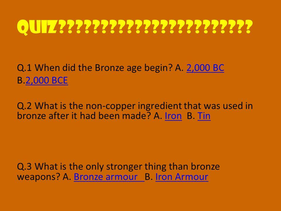 QUIZ??????????????????????. Q.1 When did the Bronze age begin.