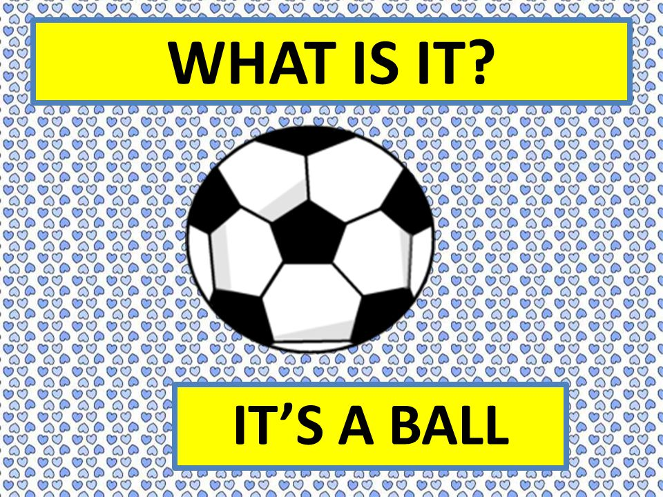 WHAT IS IT? IT'S A BALL