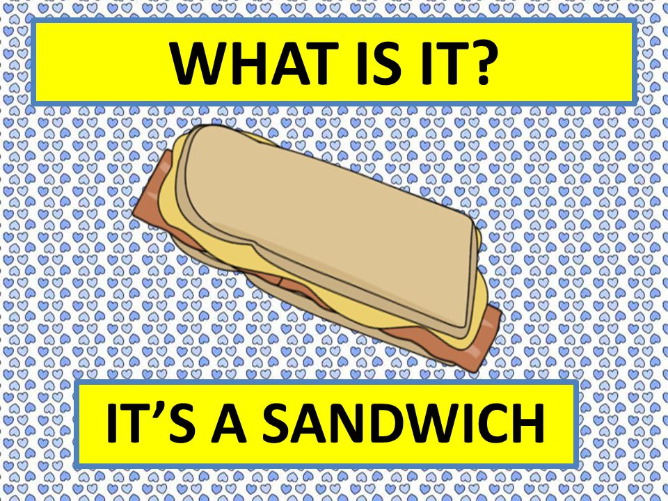 WHAT IS IT? IT'S A SANDWICH