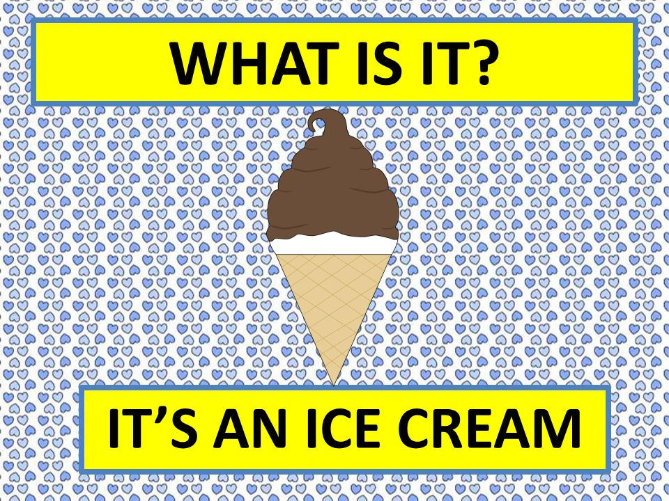 WHAT IS IT? IT'S AN ICE CREAM