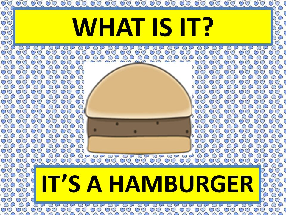 WHAT IS IT? IT'S A HAMBURGER