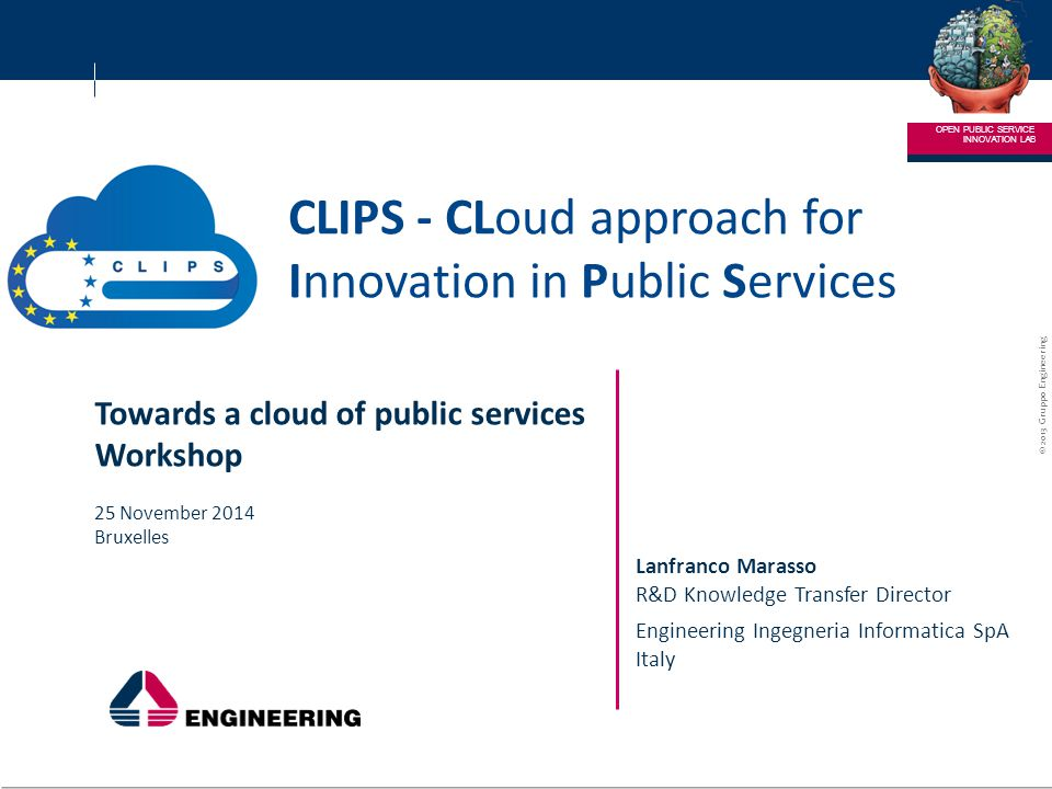 © 2013 Gruppo Engineering ENGINEERING – RICERCA E SVILUPPO 1 1 CLIPS - CLoud approach for Innovation in Public Services INNOVATION LAB OPEN PUBLIC SERVICE Lanfranco Marasso R&D Knowledge Transfer Director Engineering Ingegneria Informatica SpA Italy Towards a cloud of public services Workshop 25 November 2014 Bruxelles