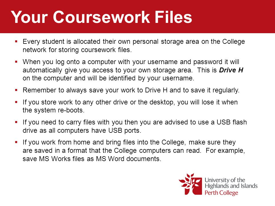 Your Coursework Files  Every student is allocated their own personal storage area on the College network for storing coursework files.  When you log