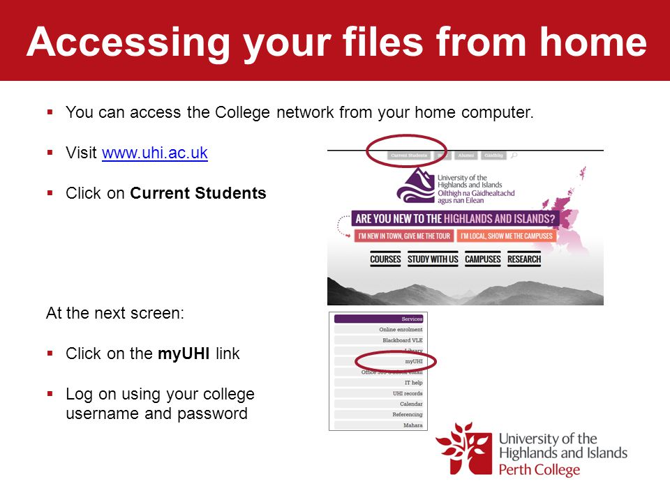 Accessing your files from home  You can access the College network from your home computer.  Visit www.uhi.ac.ukwww.uhi.ac.uk  Click on Current Stu