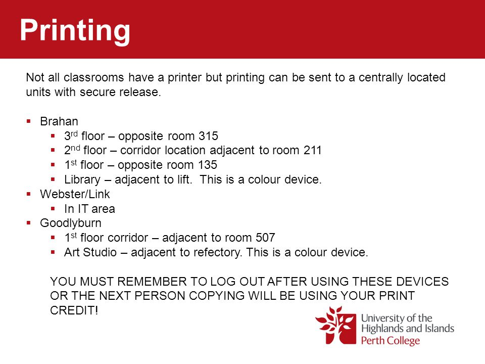 Printing Not all classrooms have a printer but printing can be sent to a centrally located units with secure release.  Brahan  3 rd floor – opposite