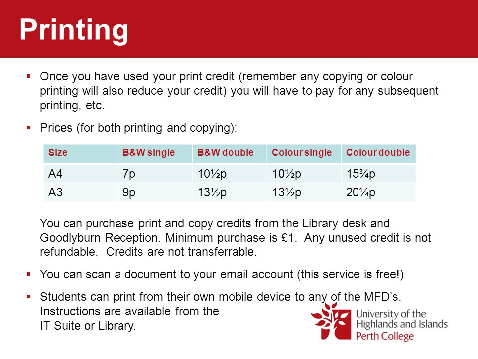 Printing  Once you have used your print credit (remember any copying or colour printing will also reduce your credit) you will have to pay for any subsequent printing, etc.