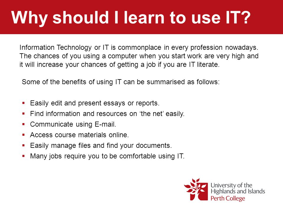 Why should I learn to use IT? Some of the benefits of using IT can be summarised as follows:  Easily edit and present essays or reports.  Find infor