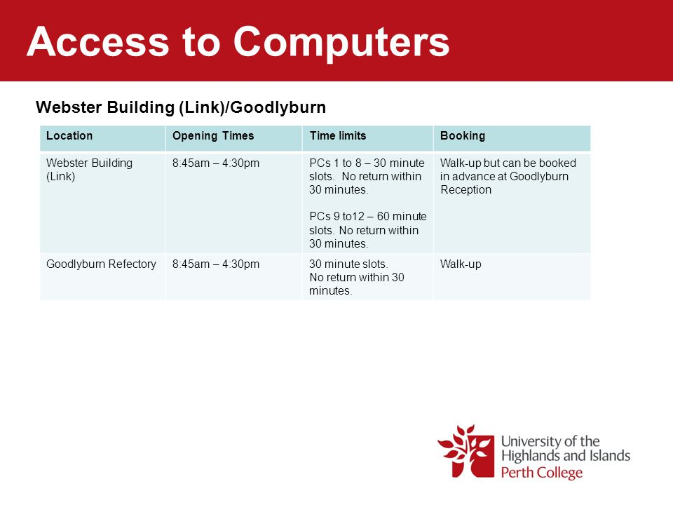 Access to Computers Webster Building (Link)/Goodlyburn LocationOpening TimesTime limitsBooking Webster Building (Link) 8:45am – 4:30pmPCs 1 to 8 – 30