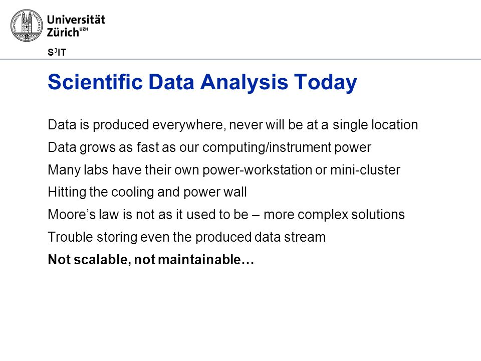 S 3 IT Scientific Data Analysis Today Data is produced everywhere, never will be at a single location Data grows as fast as our computing/instrument power Many labs have their own power-workstation or mini-cluster Hitting the cooling and power wall Moore's law is not as it used to be – more complex solutions Trouble storing even the produced data stream Not scalable, not maintainable…
