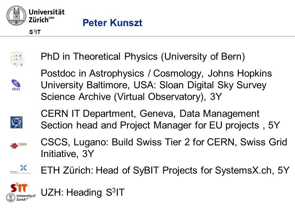 S 3 IT Peter Kunszt PhD in Theoretical Physics (University of Bern) Postdoc in Astrophysics / Cosmology, Johns Hopkins University Baltimore, USA: Sloan Digital Sky Survey Science Archive (Virtual Observatory), 3Y CERN IT Department, Geneva, Data Management Section head and Project Manager for EU projects, 5Y CSCS, Lugano: Build Swiss Tier 2 for CERN, Swiss Grid Initiative, 3Y ETH Zürich: Head of SyBIT Projects for SystemsX.ch, 5Y UZH: Heading S 3 IT