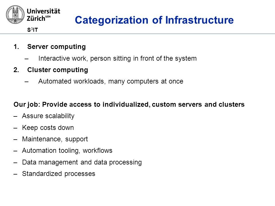 S 3 IT Categorization of Infrastructure 1.Server computing –Interactive work, person sitting in front of the system 2.Cluster computing –Automated workloads, many computers at once Our job: Provide access to individualized, custom servers and clusters –Assure scalability –Keep costs down –Maintenance, support –Automation tooling, workflows –Data management and data processing –Standardized processes
