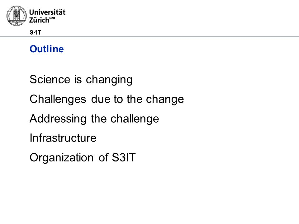 S 3 IT Outline Science is changing Challenges due to the change Addressing the challenge Infrastructure Organization of S3IT
