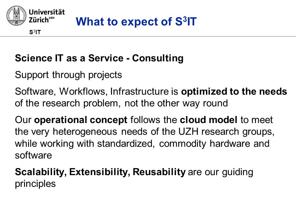 S 3 IT What to expect of S 3 IT Science IT as a Service - Consulting Support through projects Software, Workflows, Infrastructure is optimized to the needs of the research problem, not the other way round Our operational concept follows the cloud model to meet the very heterogeneous needs of the UZH research groups, while working with standardized, commodity hardware and software Scalability, Extensibility, Reusability are our guiding principles