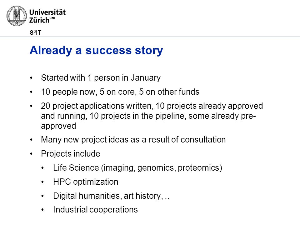S 3 IT Already a success story Started with 1 person in January 10 people now, 5 on core, 5 on other funds 20 project applications written, 10 projects already approved and running, 10 projects in the pipeline, some already pre- approved Many new project ideas as a result of consultation Projects include Life Science (imaging, genomics, proteomics) HPC optimization Digital humanities, art history,..