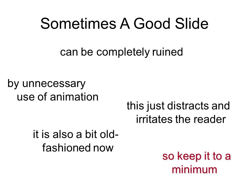 Sometimes A Good Slide can be completely ruined by unnecessary use of animation this just distracts and irritates the reader it is also a bit old- fas