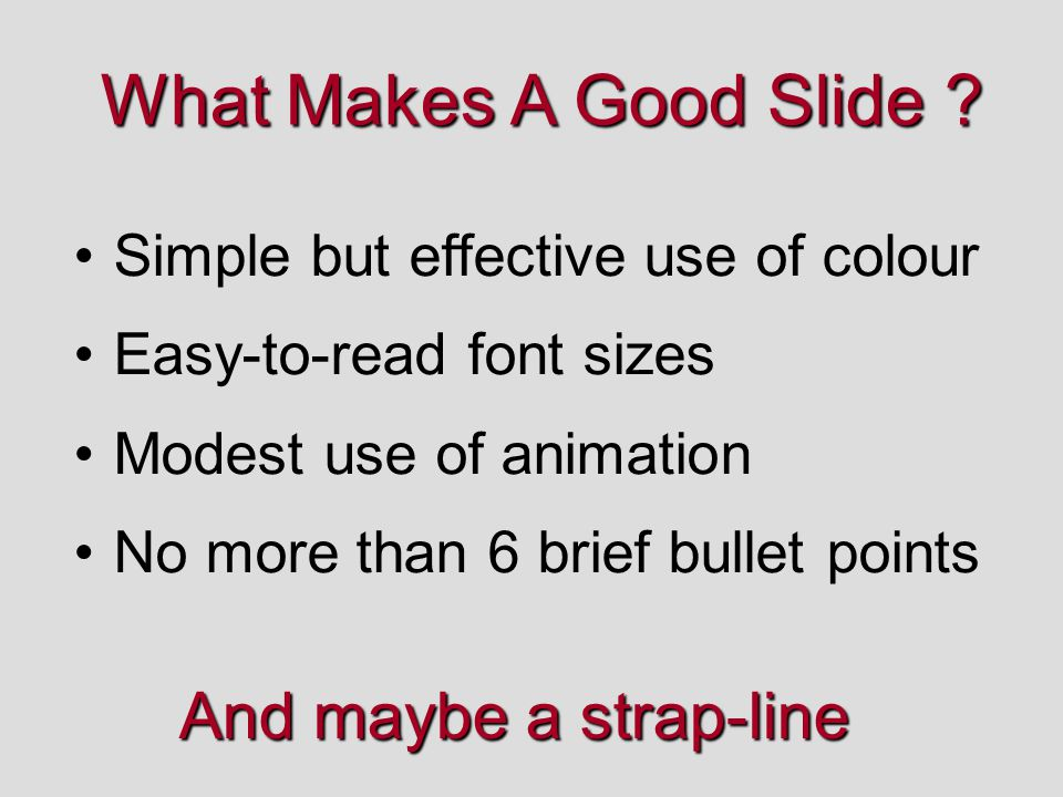 What Makes A Good Slide ? Simple but effective use of colour Easy-to-read font sizes Modest use of animation No more than 6 brief bullet points And ma