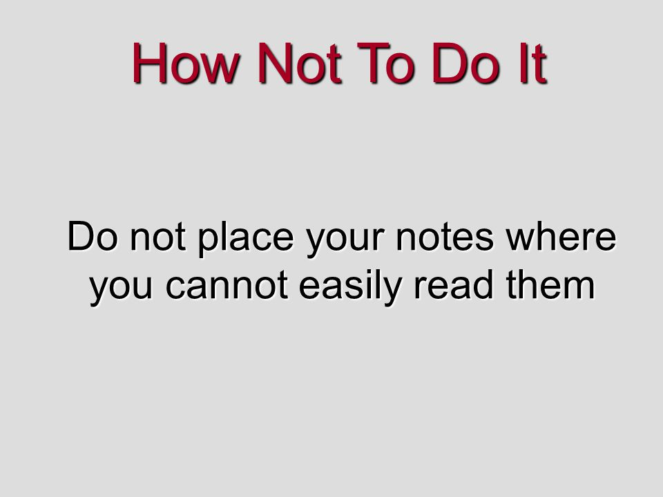 How Not To Do It Do not place your notes where you cannot easily read them