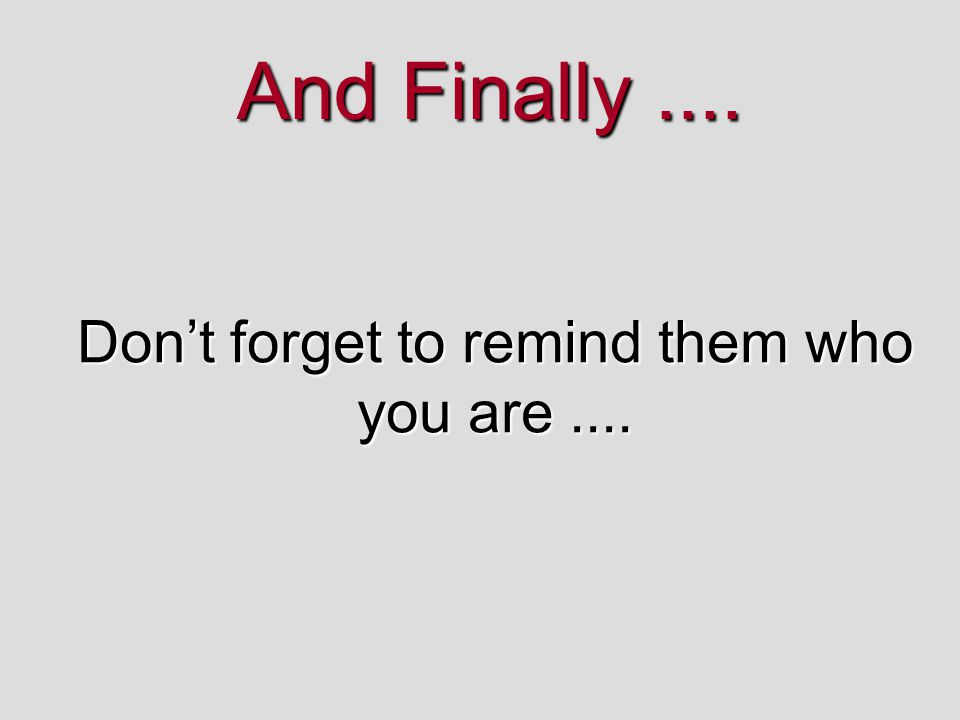 And Finally.... Don't forget to remind them who you are....