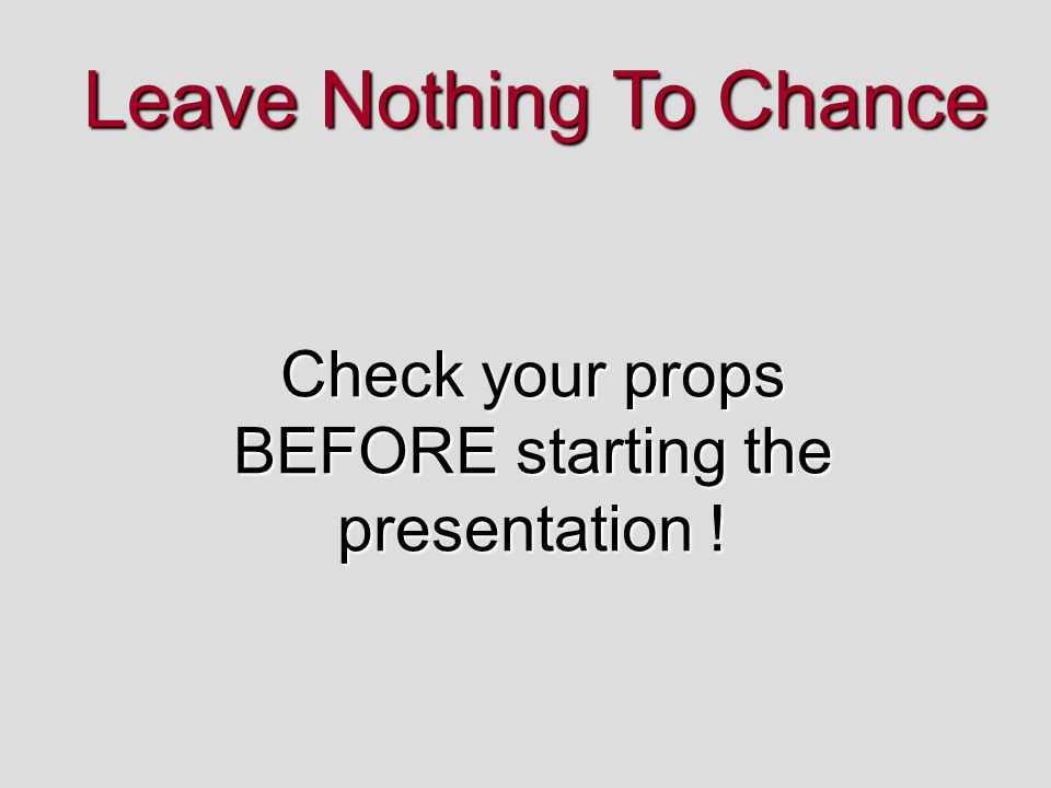 Leave Nothing To Chance Check your props BEFORE starting the presentation !