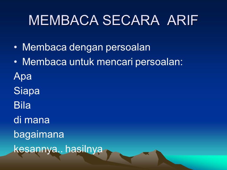 MEMBACA SECARA ARIF Membaca dengan persoalan Membaca untuk mencari persoalan: Apa Siapa Bila di mana bagaimana kesannya.. hasilnya