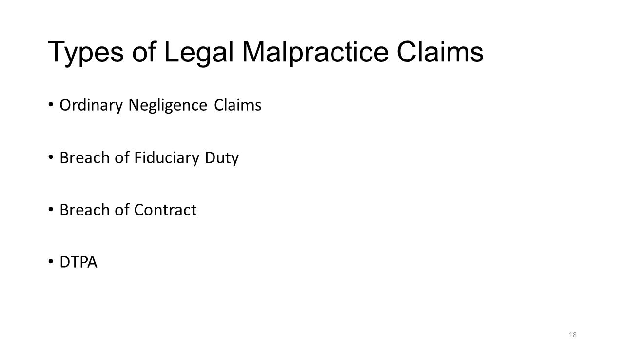 Types of Legal Malpractice Claims Ordinary Negligence Claims Breach of Fiduciary Duty Breach of Contract DTPA 18