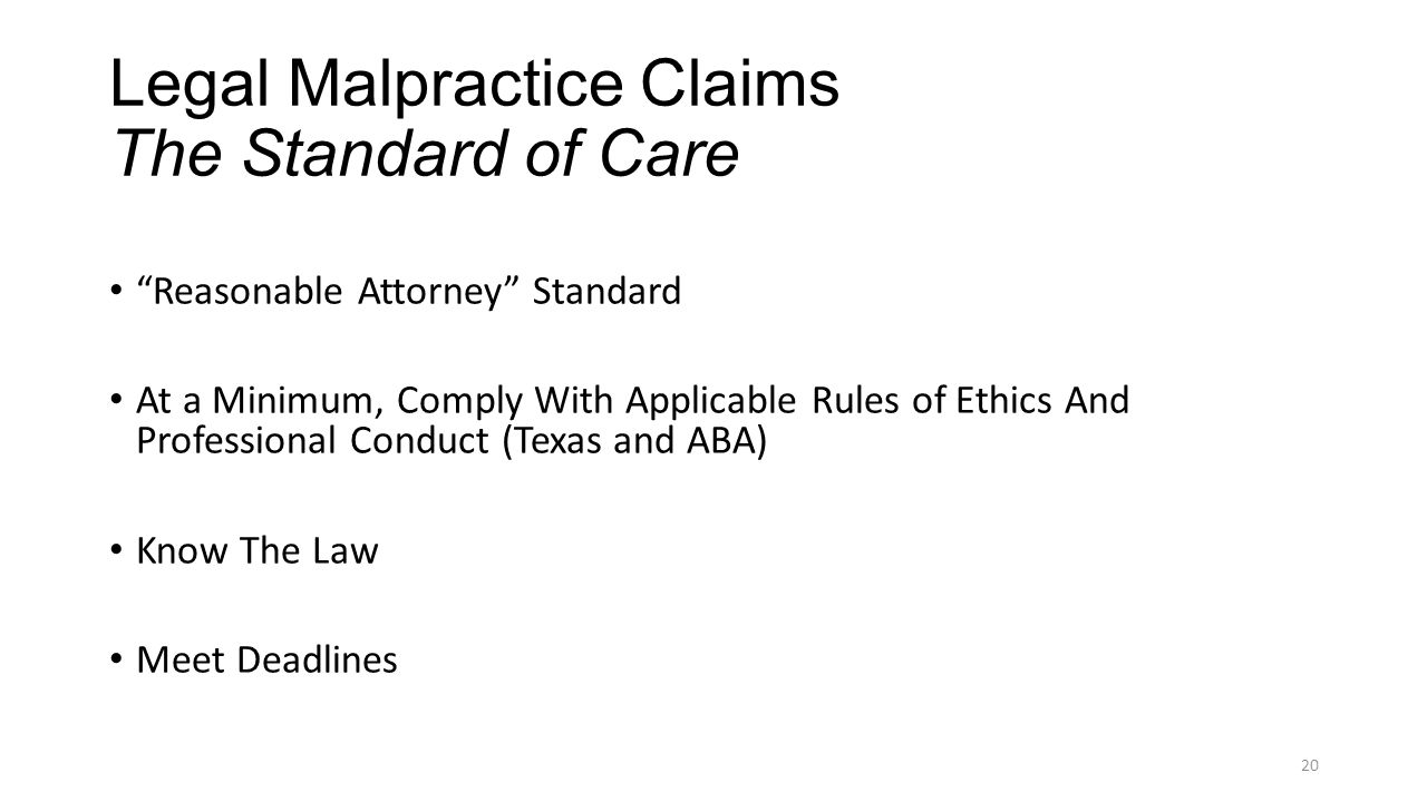 Legal Malpractice Claims The Standard of Care Reasonable Attorney Standard At a Minimum, Comply With Applicable Rules of Ethics And Professional Conduct (Texas and ABA) Know The Law Meet Deadlines 20