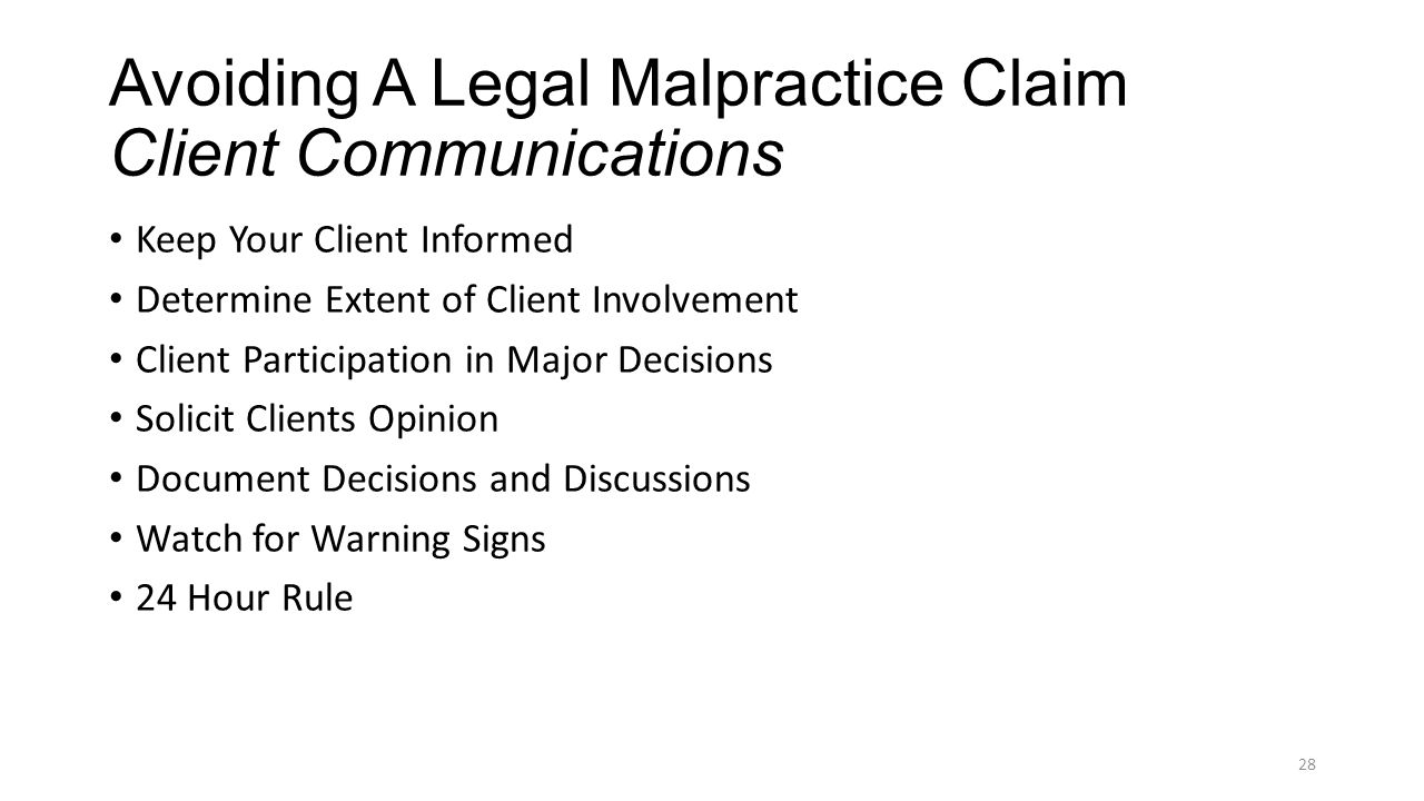 Avoiding A Legal Malpractice Claim Client Communications Keep Your Client Informed Determine Extent of Client Involvement Client Participation in Major Decisions Solicit Clients Opinion Document Decisions and Discussions Watch for Warning Signs 24 Hour Rule 28