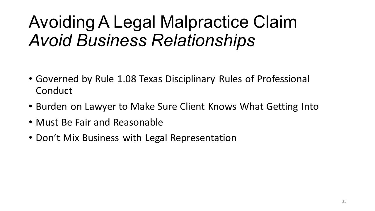 Avoiding A Legal Malpractice Claim Avoid Business Relationships Governed by Rule 1.08 Texas Disciplinary Rules of Professional Conduct Burden on Lawyer to Make Sure Client Knows What Getting Into Must Be Fair and Reasonable Don't Mix Business with Legal Representation 33