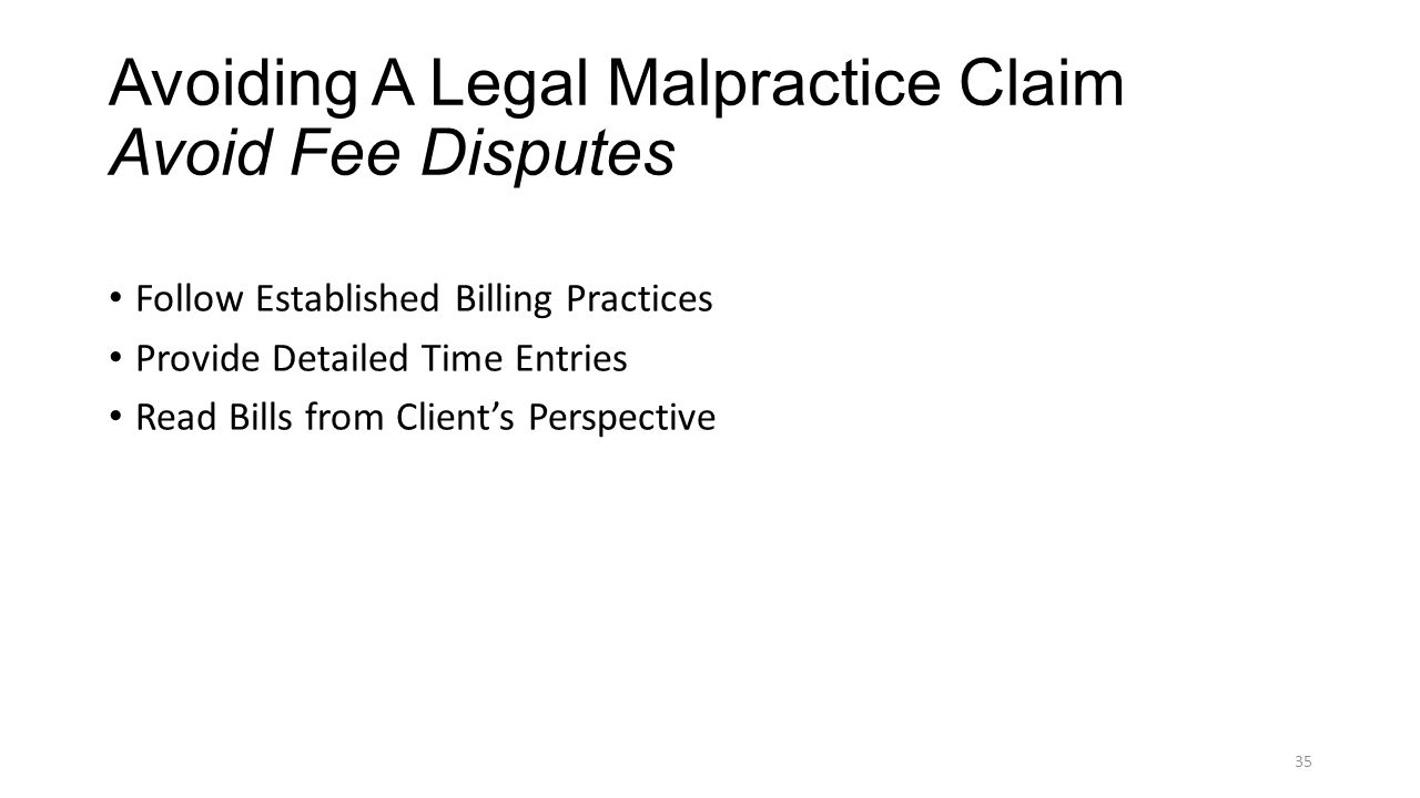 Avoiding A Legal Malpractice Claim Avoid Fee Disputes Follow Established Billing Practices Provide Detailed Time Entries Read Bills from Client's Perspective 35
