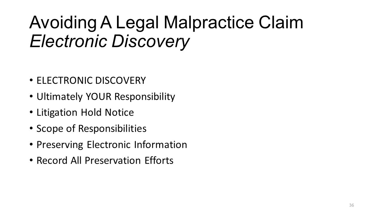 Avoiding A Legal Malpractice Claim Electronic Discovery ELECTRONIC DISCOVERY Ultimately YOUR Responsibility Litigation Hold Notice Scope of Responsibilities Preserving Electronic Information Record All Preservation Efforts 36