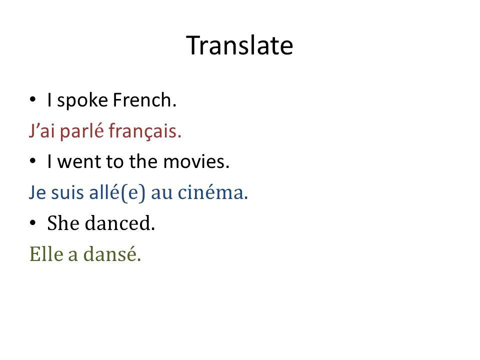 Translate I spoke French. J'ai parl é français. I went to the movies. Je suis all é(e) au cinéma. She danced. Elle a dansé.