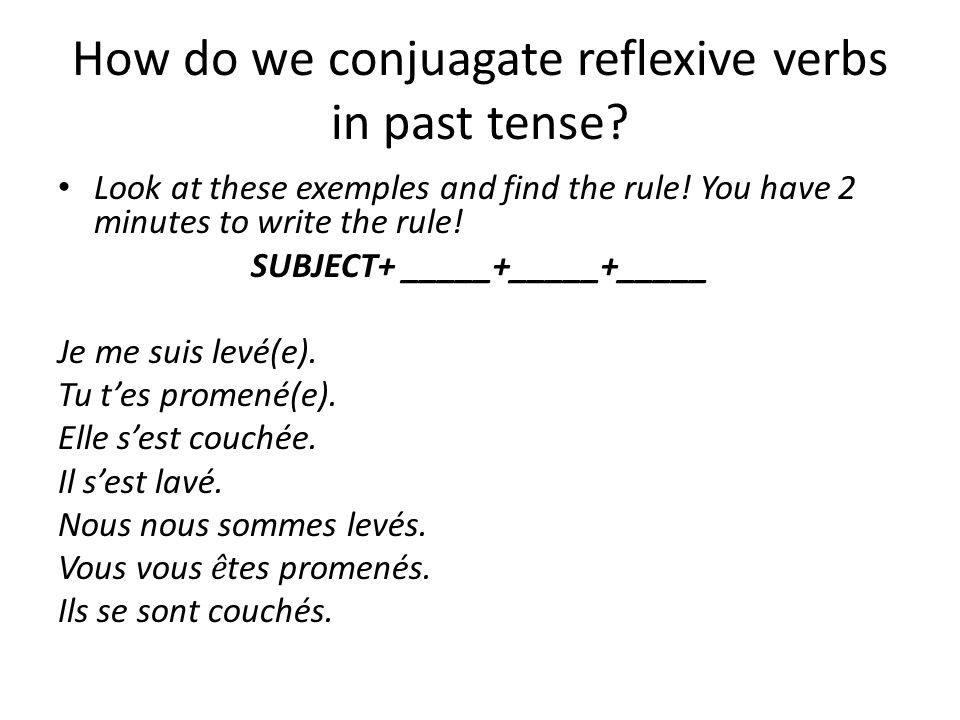 How do we conjuagate reflexive verbs in past tense? Look at these exemples and find the rule! You have 2 minutes to write the rule! SUBJECT+ _____+___