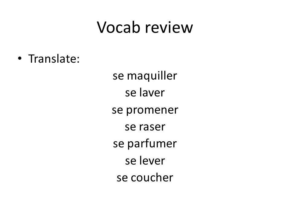 Vocab review Translate: se maquiller se laver se promener se raser se parfumer se lever se coucher