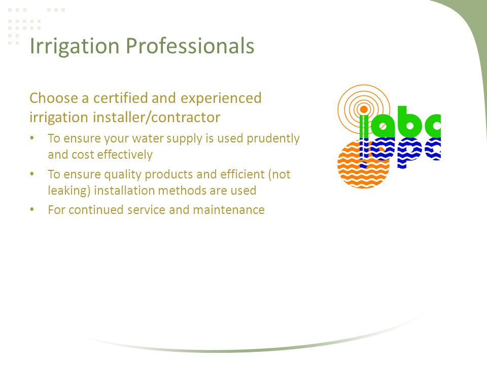 Irrigation Professionals Choose a certified and experienced irrigation installer/contractor To ensure your water supply is used prudently and cost effectively To ensure quality products and efficient (not leaking) installation methods are used For continued service and maintenance