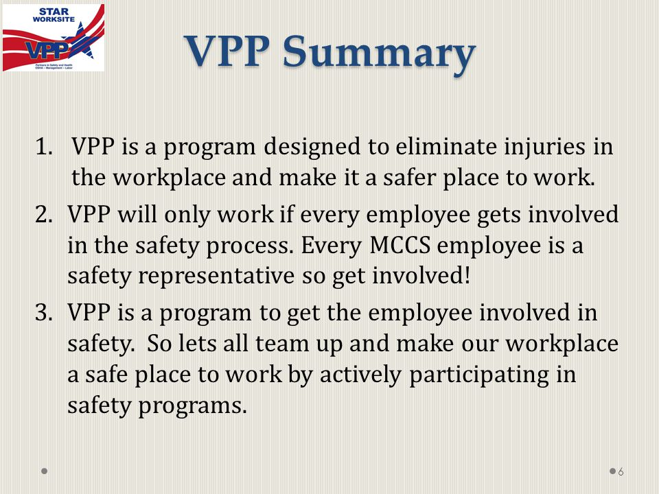 6 VPP Summary 1.VPP is a program designed to eliminate injuries in the workplace and make it a safer place to work.