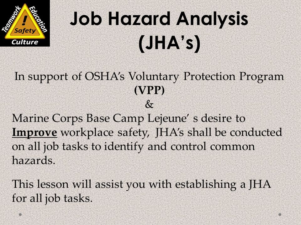Job Hazard Analysis (JHA's) In support of OSHA's Voluntary Protection Program (VPP) & Marine Corps Base Camp Lejeune' s desire to Improve workplace safety, JHA's shall be conducted on all job tasks to identify and control common hazards.