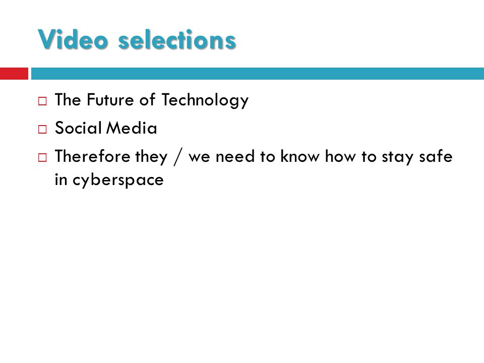 Video selections  The Future of Technology  Social Media  Therefore they / we need to know how to stay safe in cyberspace