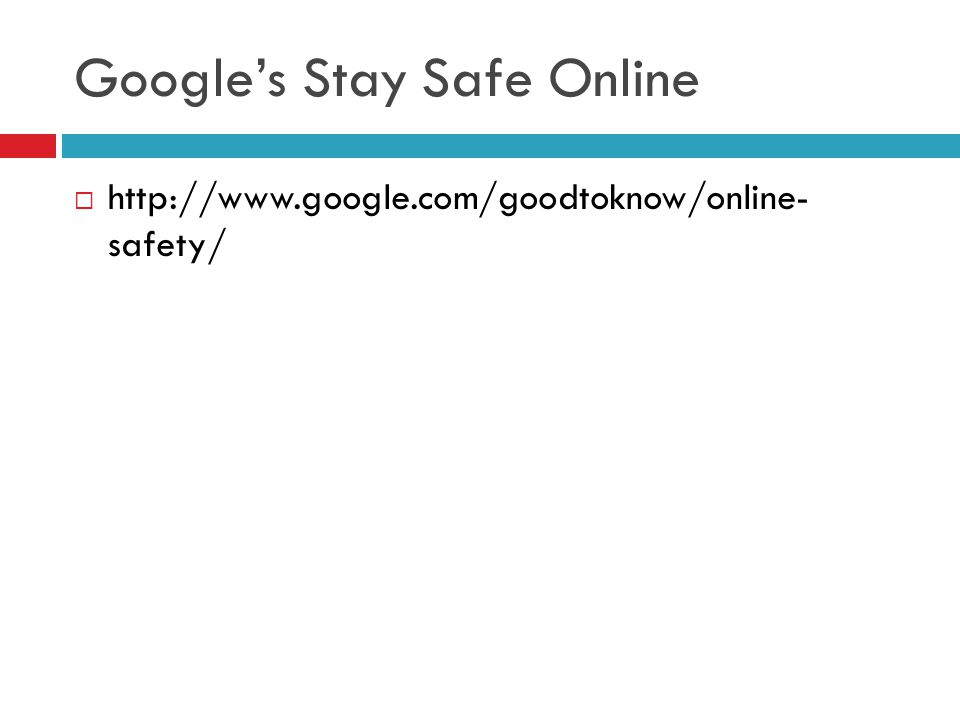 Google's Stay Safe Online  http://www.google.com/goodtoknow/online- safety/