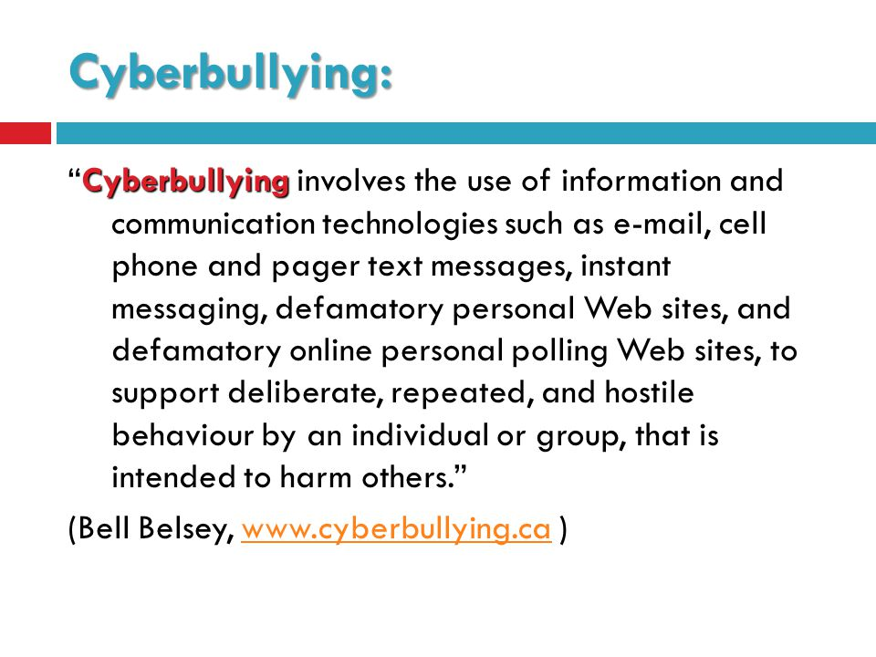 Cyberbullying: Cyberbullying Cyberbullying involves the use of information and communication technologies such as  , cell phone and pager text messages, instant messaging, defamatory personal Web sites, and defamatory online personal polling Web sites, to support deliberate, repeated, and hostile behaviour by an individual or group, that is intended to harm others. (Bell Belsey,   )