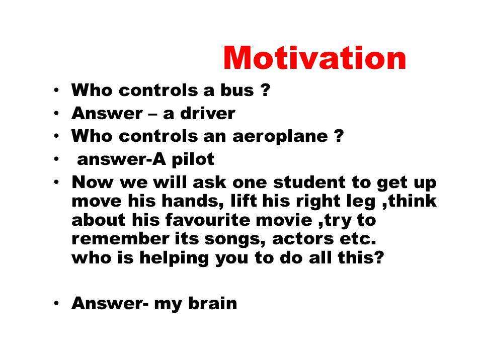 Motivation Who controls a bus .Answer – a driver Who controls an aeroplane .