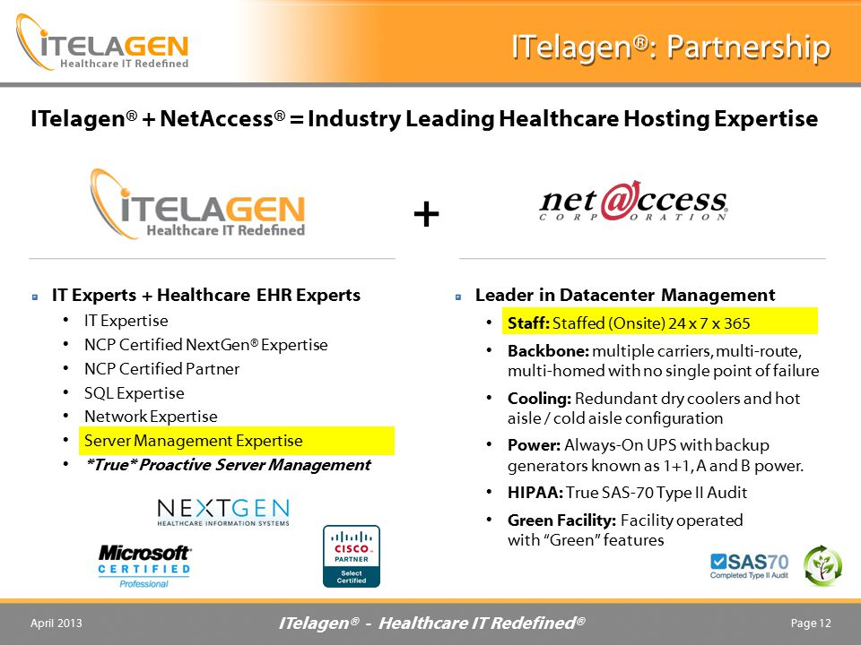 ITelagen® - Healthcare IT Redefined® April 2013Page 12 ITelagen®: Partnership ITelagen® + NetAccess® = Industry Leading Healthcare Hosting Expertise IT Experts + Healthcare EHR Experts IT Expertise NCP Certified NextGen® Expertise NCP Certified Partner SQL Expertise Network Expertise Server Management Expertise *True* Proactive Server Management Leader in Datacenter Management Staff: Staffed (Onsite) 24 x 7 x 365 Backbone: multiple carriers, multi-route, multi-homed with no single point of failure Cooling: Redundant dry coolers and hot aisle / cold aisle configuration Power: Always-On UPS with backup generators known as 1+1, A and B power.