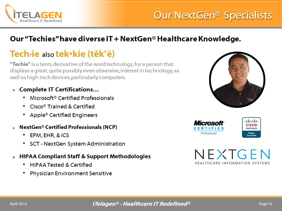 ITelagen® - Healthcare IT Redefined® April 2013Page 16 Our NextGen® Specialists Complete IT Certifications… Microsoft® Certified Professionals Cisco® Trained & Certified Apple® Certified Engineers NextGen® Certified Professionals (NCP) EPM, EHR, & ICS SCT - NextGen System Administration HIPAA Compliant Staff & Support Methodologies HIPAA Tested & Certified Physician Environment Sensitive Our Techies have diverse IT + NextGen® Healthcare Knowledge.