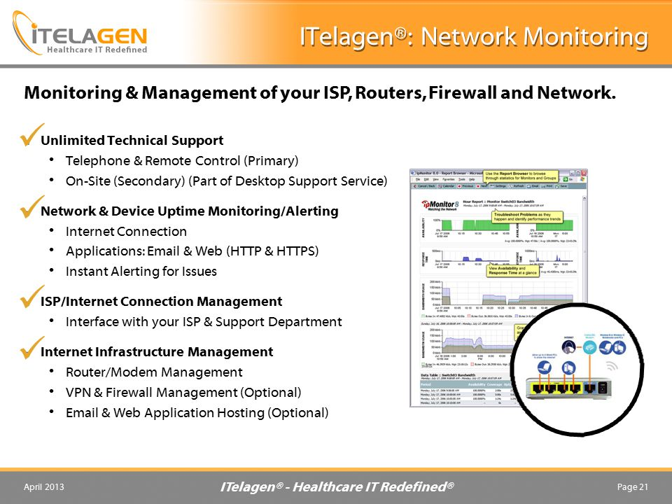 ITelagen® - Healthcare IT Redefined® April 2013Page 21 ITelagen®: Network Monitoring Unlimited Technical Support Telephone & Remote Control (Primary) On-Site (Secondary) (Part of Desktop Support Service) Network & Device Uptime Monitoring/Alerting Internet Connection Applications: Email & Web (HTTP & HTTPS) Instant Alerting for Issues ISP/Internet Connection Management Interface with your ISP & Support Department Internet Infrastructure Management Router/Modem Management VPN & Firewall Management (Optional) Email & Web Application Hosting (Optional) Monitoring & Management of your ISP, Routers, Firewall and Network.