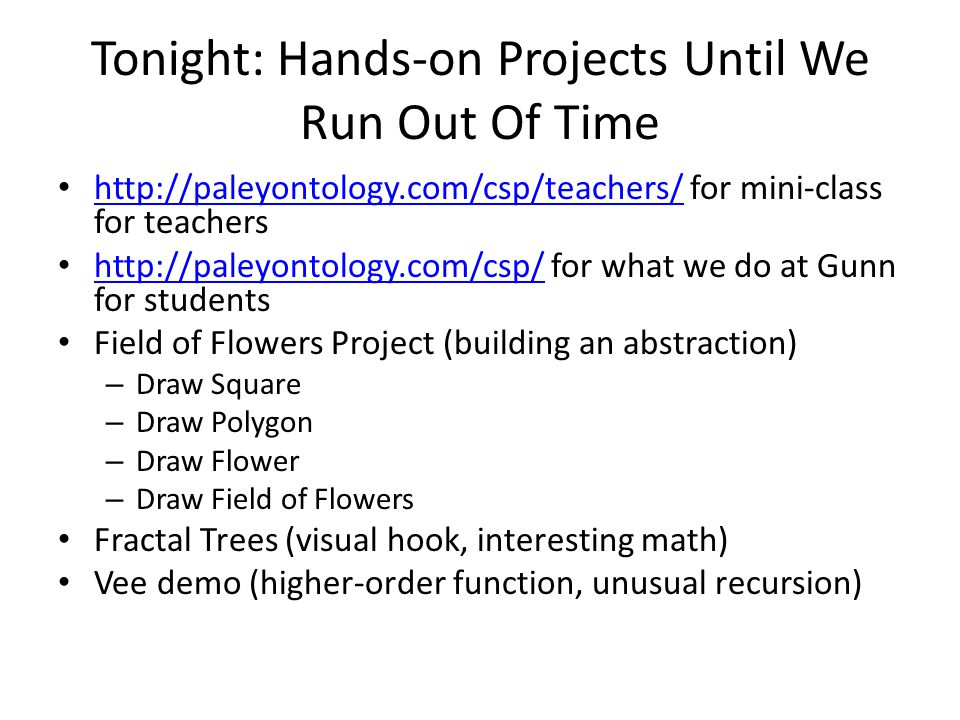 Tonight: Hands-on Projects Until We Run Out Of Time   for mini-class for teachers     for what we do at Gunn for students   Field of Flowers Project (building an abstraction) – Draw Square – Draw Polygon – Draw Flower – Draw Field of Flowers Fractal Trees (visual hook, interesting math) Vee demo (higher-order function, unusual recursion)