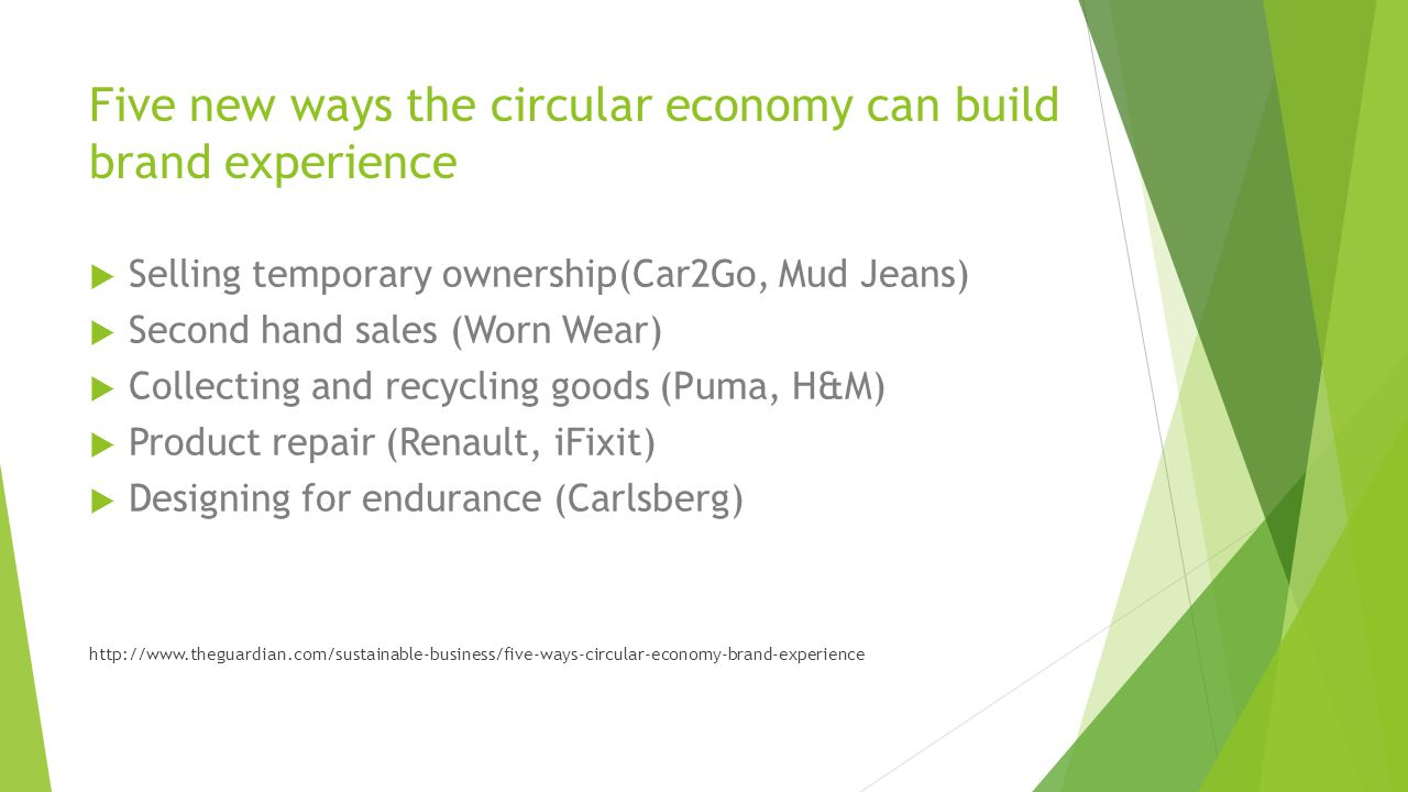 Five new ways the circular economy can build brand experience  Selling temporary ownership(Car2Go, Mud Jeans)  Second hand sales (Worn Wear)  Collecting and recycling goods (Puma, H&M)  Product repair (Renault, iFixit)  Designing for endurance (Carlsberg) http://www.theguardian.com/sustainable-business/five-ways-circular-economy-brand-experience