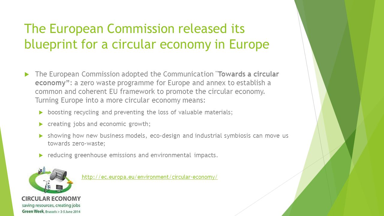 The European Commission released its blueprint for a circular economy in Europe  The European Commission adopted the Communication Towards a circular economy : a zero waste programme for Europe and annex to establish a common and coherent EU framework to promote the circular economy.