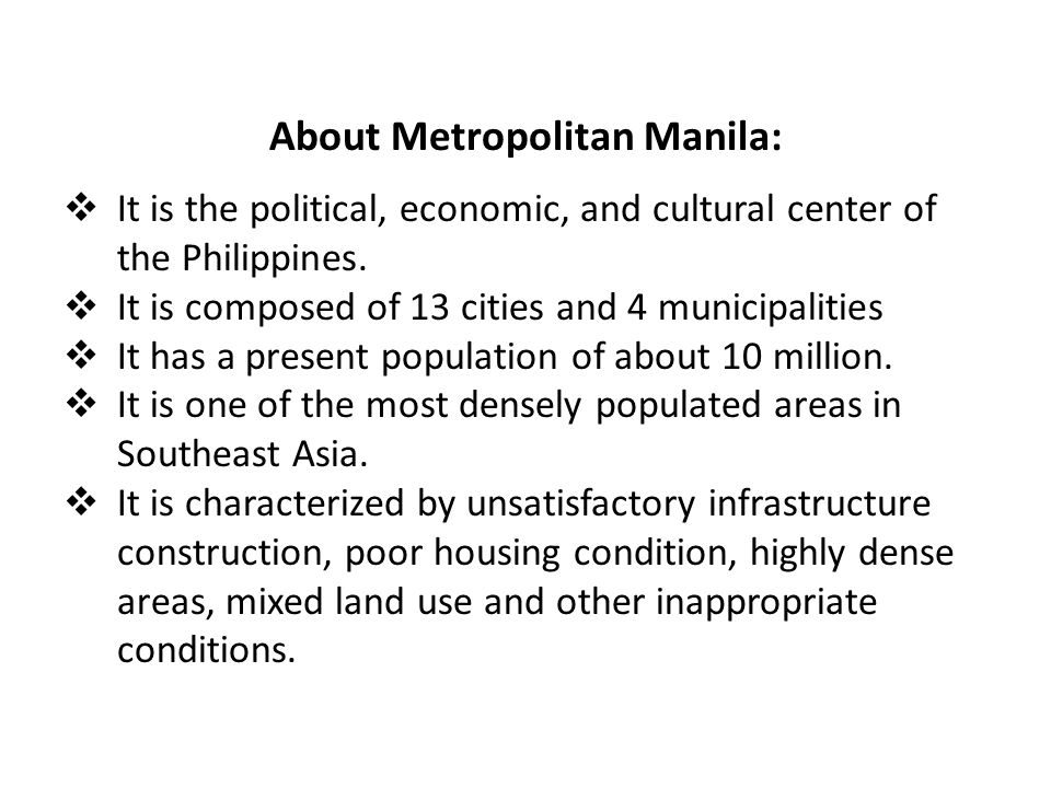 About Metropolitan Manila:  It is the political, economic, and cultural center of the Philippines.  It is composed of 13 cities and 4 municipalities