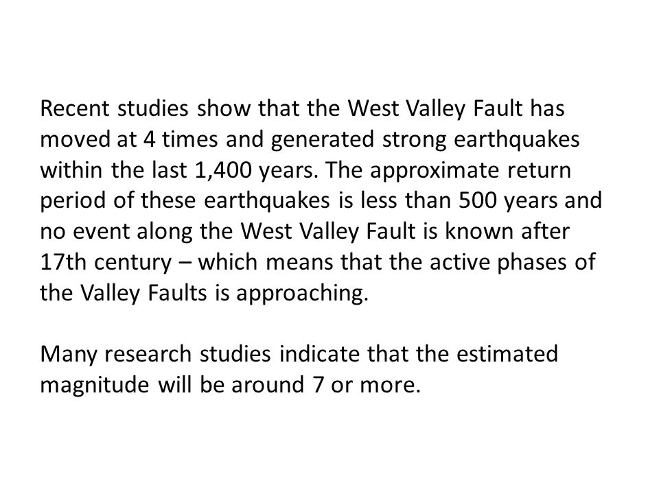 Recent studies show that the West Valley Fault has moved at 4 times and generated strong earthquakes within the last 1,400 years. The approximate retu